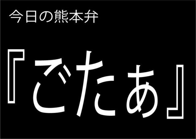 【ごたぁ】の意味と使い方|熊本弁方言講座(関西弁・大阪弁、京都弁、奈良弁でも解説)