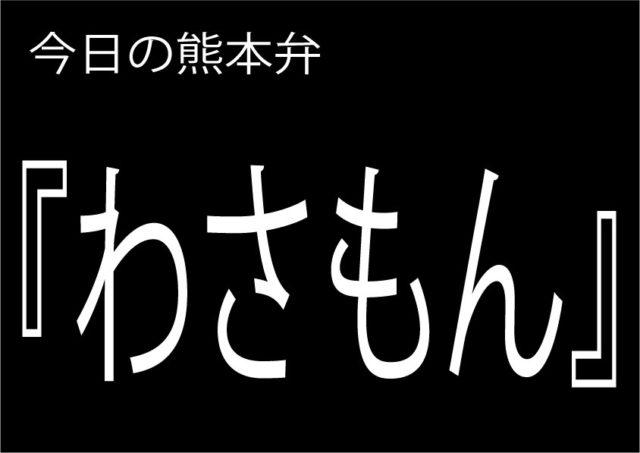 【わさもん】の意味と使い方|熊本弁方言講座(関西弁・大阪弁、京都弁、奈良弁でも解説)