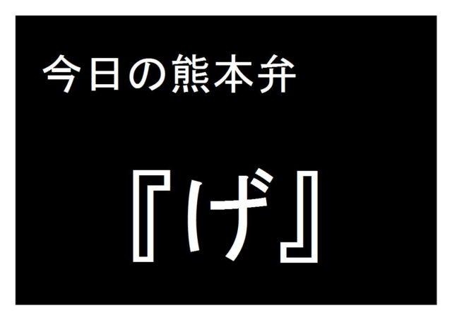 【げ】の意味と使い方|熊本弁方言講座(関西弁・大阪弁、京都弁、奈良弁でも解説)