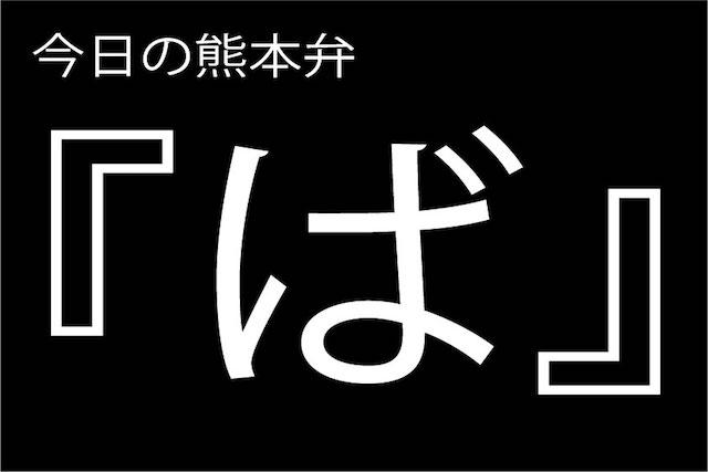 【ば】の意味と使い方|熊本弁方言講座(関西弁・大阪弁、京都弁、奈良弁でも解説)