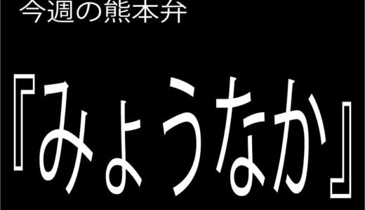 今週の熊本弁 【みょうなか】 - - どぎゃん言うと?熊本方言講座