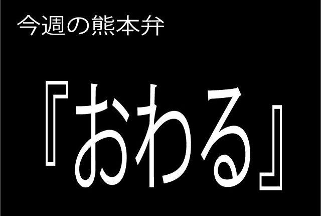 今週の熊本弁 【おわる】 - - どぎゃん言うと?熊本方言講座