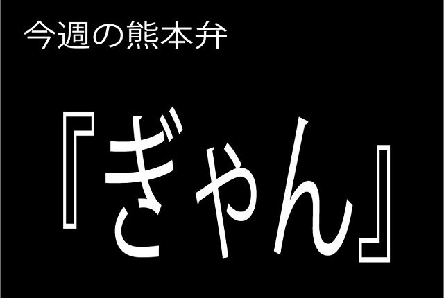 今週の熊本弁 【ぎゃん】 - - どぎゃん言うと?熊本方言講座