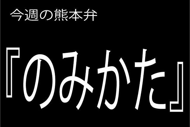 今週の熊本弁 【のみかた】 - - どぎゃん言うと?熊本方言講座