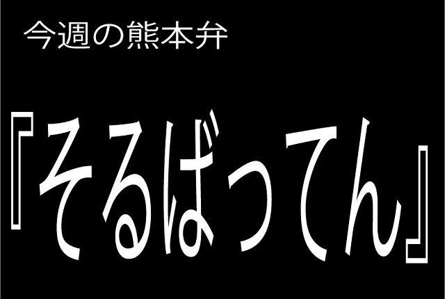 今週の熊本弁 【そるばってん】 - - どぎゃん言うと?熊本方言講座