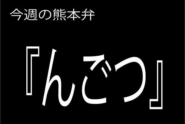 今週の熊本弁 【んごつ】 - - どぎゃん言うと?熊本方言講座