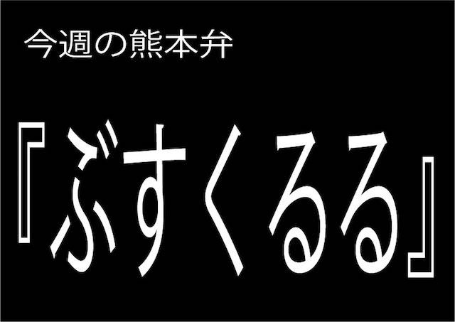 今週の熊本弁 【ぶすくるる】 - - どぎゃん言うと?熊本方言講座