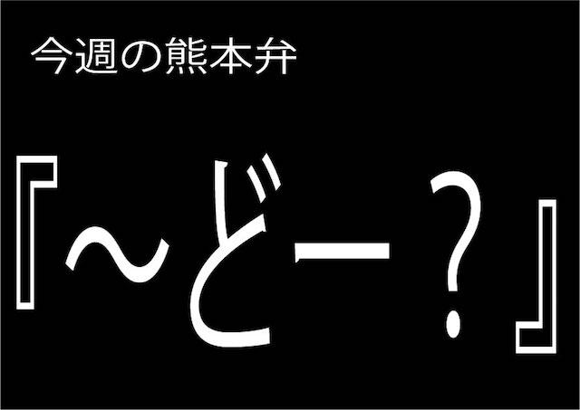 今週の熊本弁 【〜どー?】 - - どぎゃん言うと?熊本方言講座