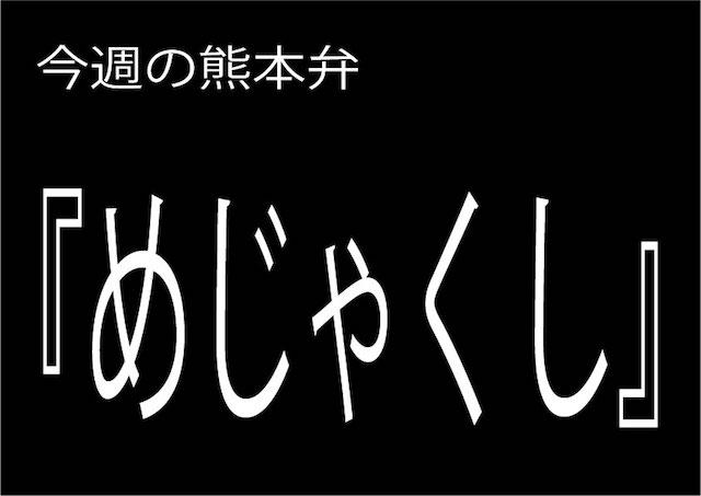 今週の熊本弁 【めじゃくし】 - - どぎゃん言うと?熊本方言講座