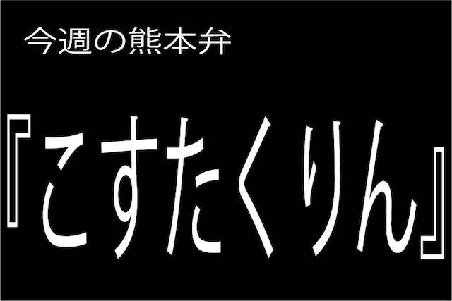 今週の熊本弁 【こすたくりん】 - - どぎゃん言うと?熊本弁・方言講座