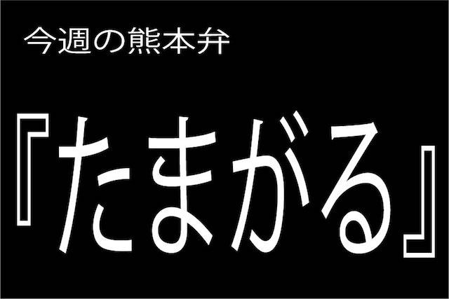 今週の熊本弁 【たまがる】 - - どぎゃん言うと?熊本弁・方言講座