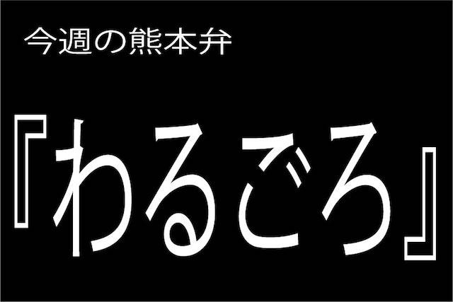 今週の熊本弁 【わるごろ】 - - どぎゃん言うと?熊本弁・方言講座