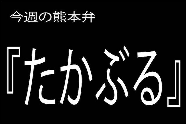 今週の熊本弁 【たかぶる】 - - どぎゃん言うと?熊本弁・方言講座