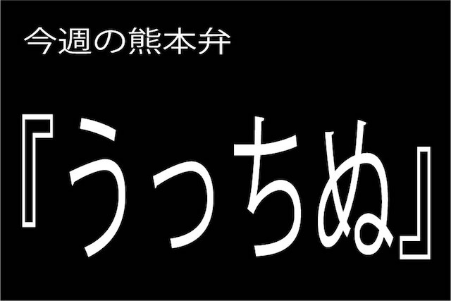 今週の熊本弁 【うっちぬ】 – – どぎゃん言うと?熊本弁・方言講座