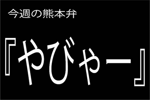 今週の熊本弁 【やびゃー】-どぎゃん言うと?熊本弁・方言講座