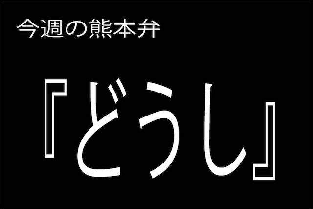 今週の熊本弁 【どうし 】 – – どぎゃん言うと?熊本弁・方言講座