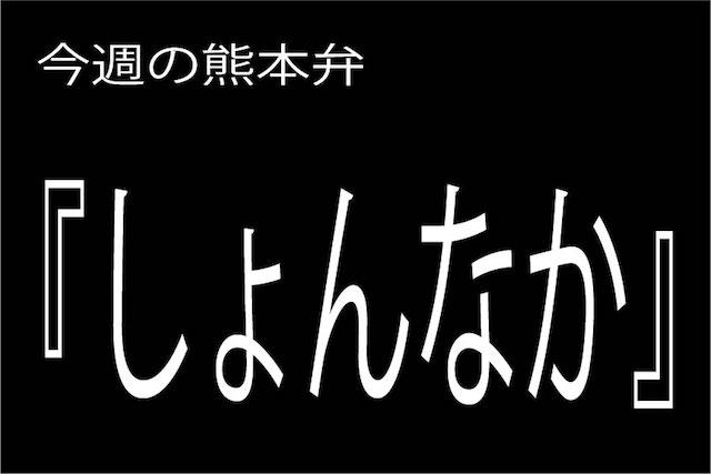今週の熊本弁 【しょんなか 】 - - どぎゃん言うと?熊本弁・方言講座
