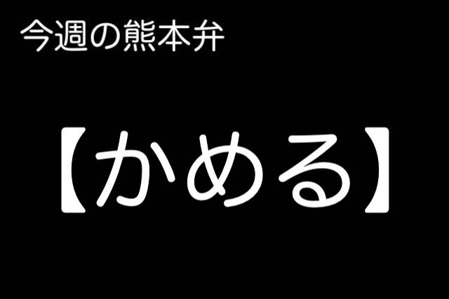 熊本弁 【かめる 】の意味と使い方は?どぎゃん言うと?熊本弁・方言講座
