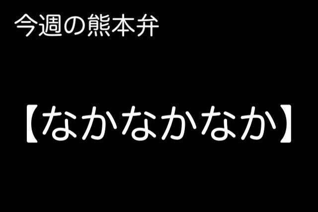 熊本弁 【なかなかなか 】の意味と使い方は?どぎゃん言うと?熊本弁・方言講座
