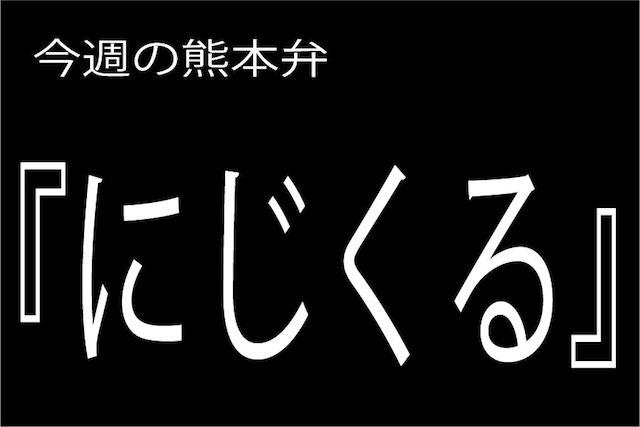 熊本弁 【にじくる】の意味と使い方は?どぎゃん言うと?熊本弁・方言講座