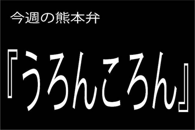 【うろんころん 】の意味と使い方|熊本弁方言講座(関西弁・大阪弁、京都弁、奈良弁でも解説)
