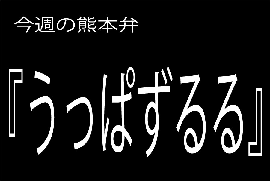 【うっぱずるる】の意味と使い方|熊本弁方言講座(関西弁・大阪弁、京都弁、奈良弁でも解説)